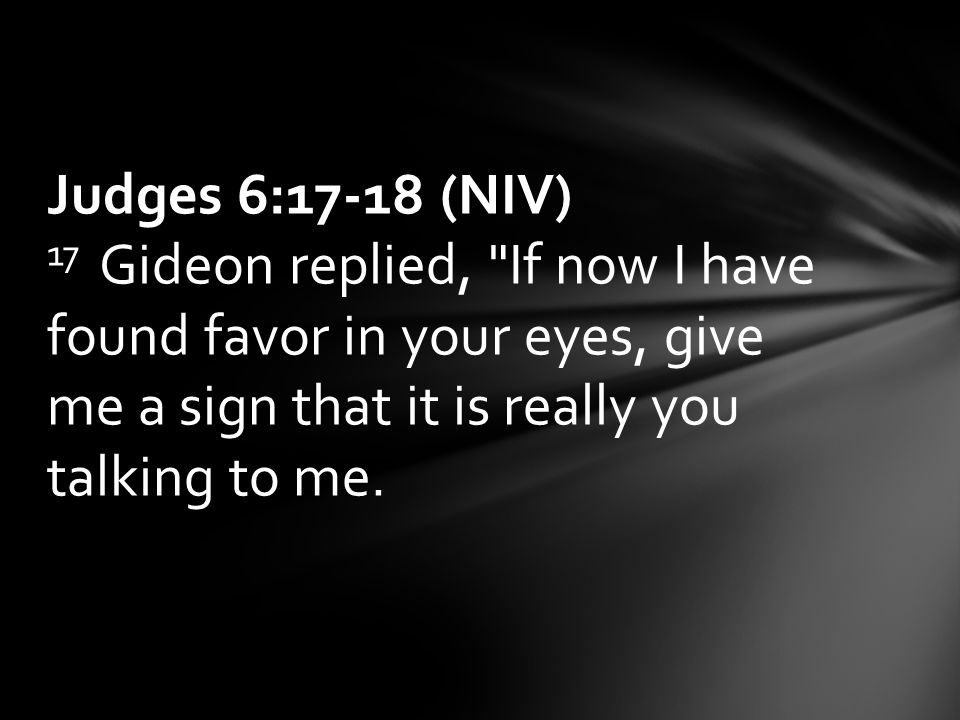 Judges 6:17-18 (NIV) 17 Gideon replied, If now I have found favor in your eyes, give me a sign that it is really you talking to me.