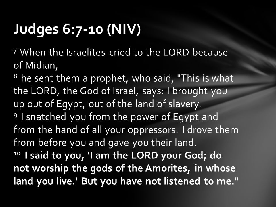 7 When the Israelites cried to the LORD because of Midian, 8 he sent them a prophet, who said, This is what the LORD, the God of Israel, says: I brought you up out of Egypt, out of the land of slavery.