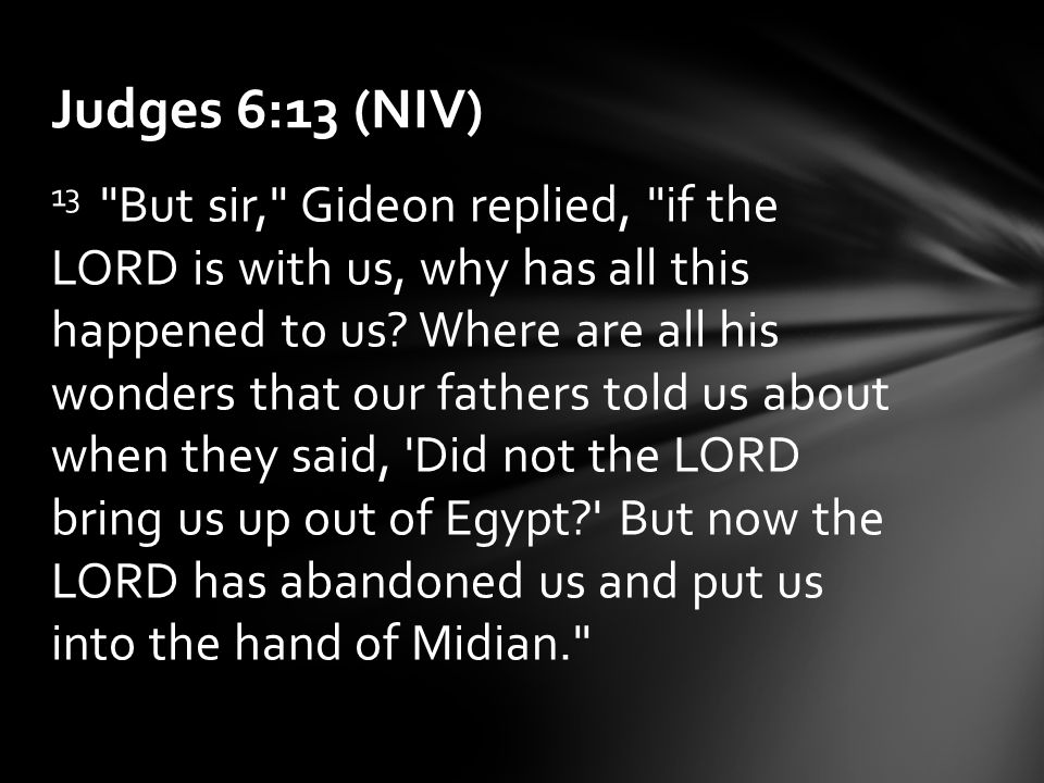 13 But sir, Gideon replied, if the LORD is with us, why has all this happened to us.