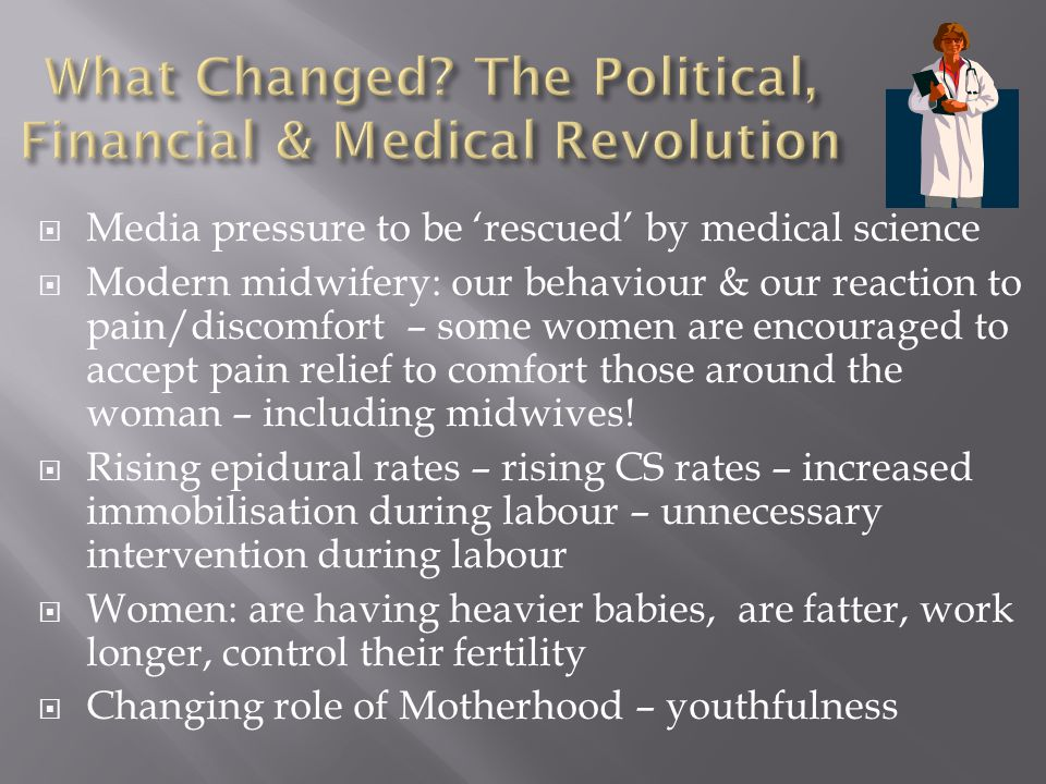  Media pressure to be 'rescued' by medical science  Modern midwifery: our behaviour & our reaction to pain/discomfort – some women are encouraged to