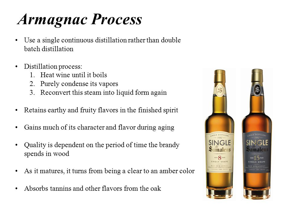 Armagnac Process Use a single continuous distillation rather than double batch distillation Distillation process: 1.Heat wine until it boils 2.Purely condense its vapors 3.Reconvert this steam into liquid form again Retains earthy and fruity flavors in the finished spirit Gains much of its character and flavor during aging Quality is dependent on the period of time the brandy spends in wood As it matures, it turns from being a clear to an amber color Absorbs tannins and other flavors from the oak
