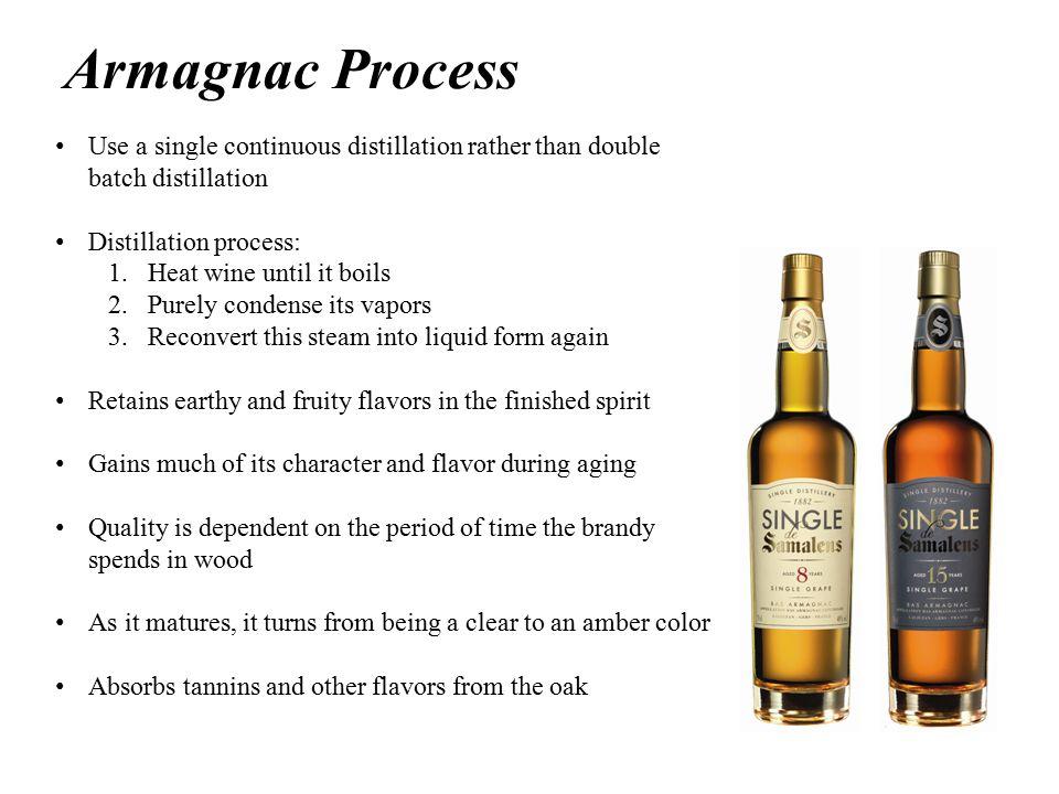 Armagnac Process Use a single continuous distillation rather than double batch distillation Distillation process: 1.Heat wine until it boils 2.Purely