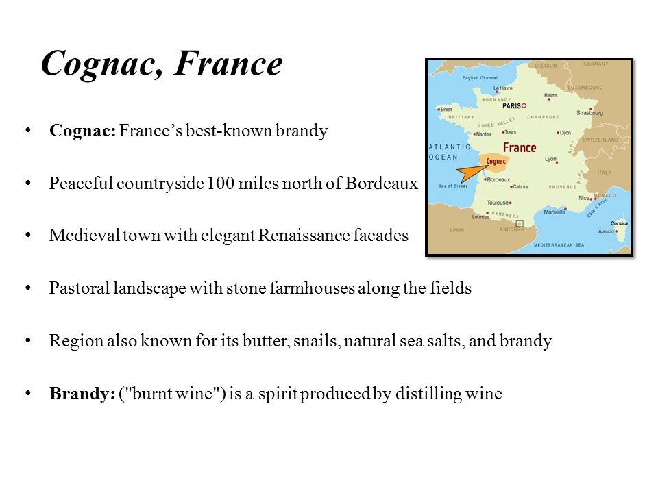 Cognac, France Cognac: France's best-known brandy Peaceful countryside 100 miles north of Bordeaux Medieval town with elegant Renaissance facades Past