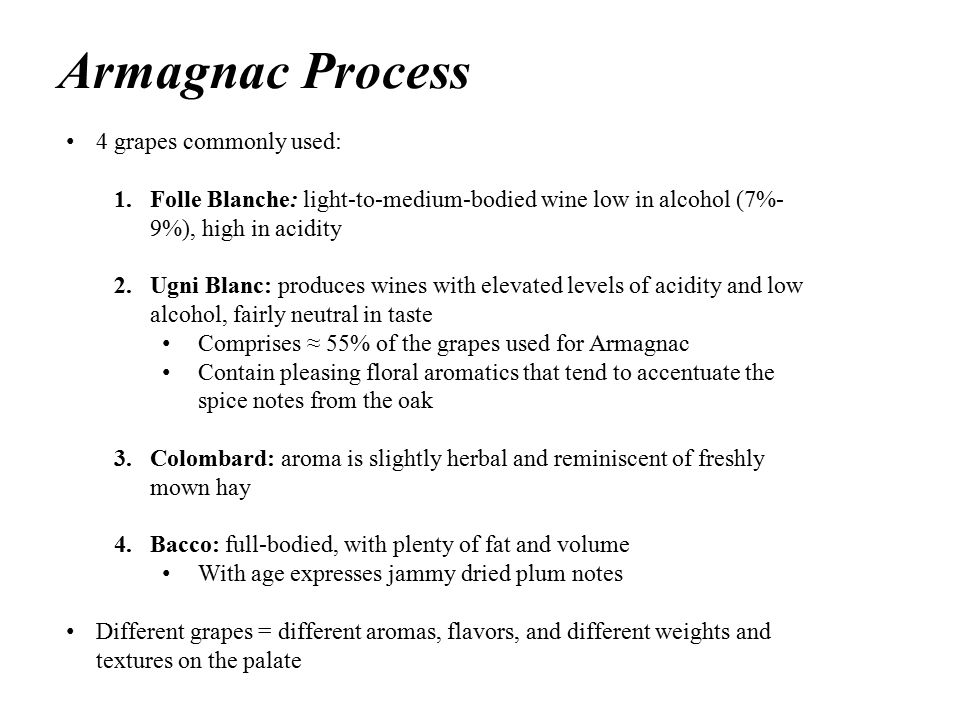 Armagnac Process 4 grapes commonly used: 1.Folle Blanche: light-to-medium-bodied wine low in alcohol (7%- 9%), high in acidity 2.Ugni Blanc: produces