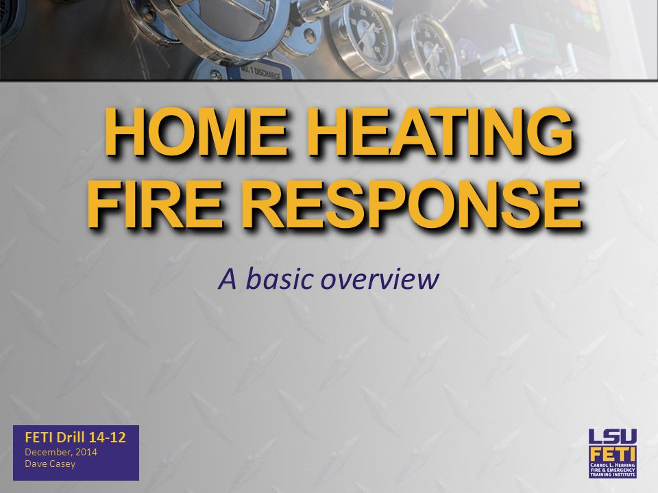 A basic overview FETI Drill 14-12 December, 2014 Dave Casey HOME HEATING FIRE RESPONSE HOME HEATING FIRE RESPONSE