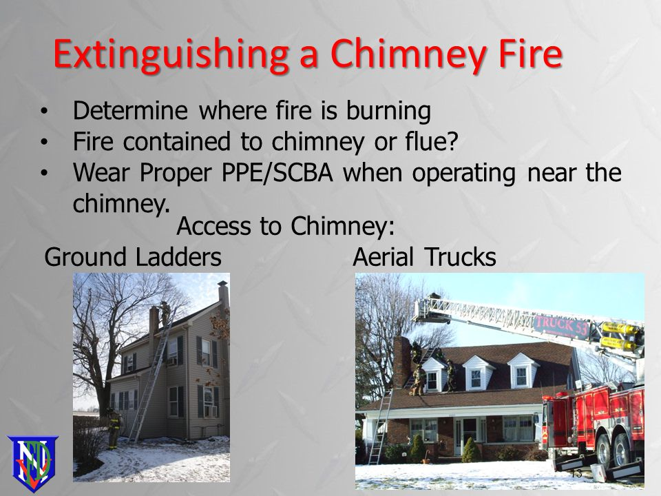 Extinguishing a Chimney Fire 13 Access to Chimney: Ground Ladders Aerial Trucks Determine where fire is burning Fire contained to chimney or flue.