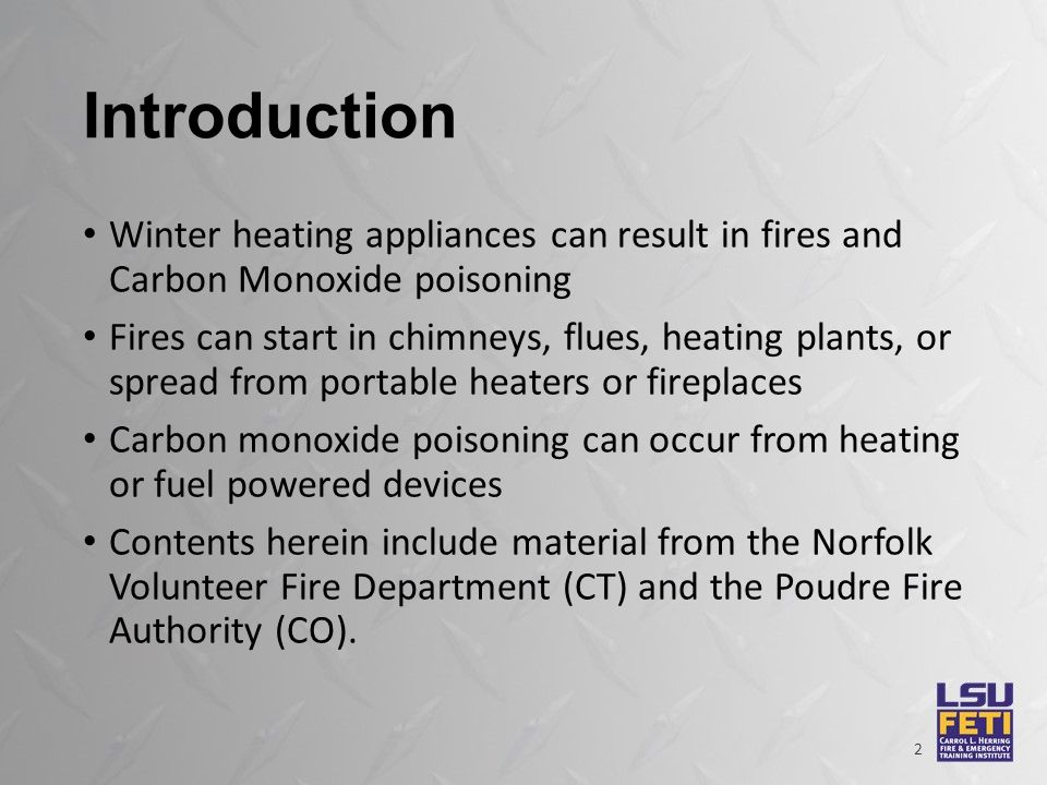 Introduction Winter heating appliances can result in fires and Carbon Monoxide poisoning Fires can start in chimneys, flues, heating plants, or spread from portable heaters or fireplaces Carbon monoxide poisoning can occur from heating or fuel powered devices Contents herein include material from the Norfolk Volunteer Fire Department (CT) and the Poudre Fire Authority (CO).
