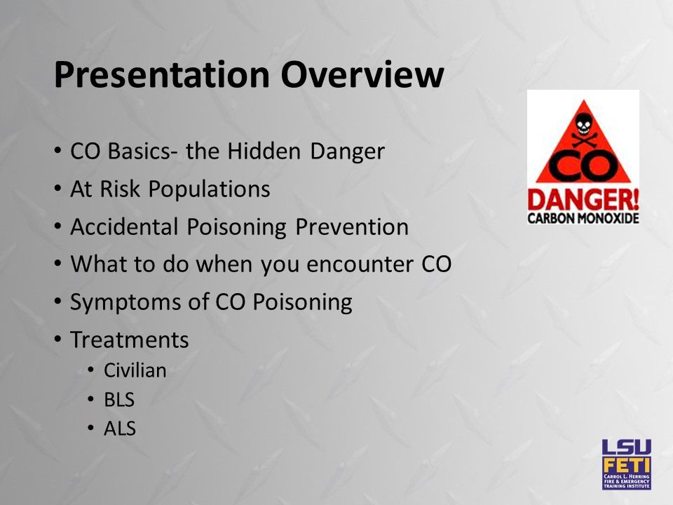 Presentation Overview CO Basics- the Hidden Danger At Risk Populations Accidental Poisoning Prevention What to do when you encounter CO Symptoms of CO Poisoning Treatments Civilian BLS ALS