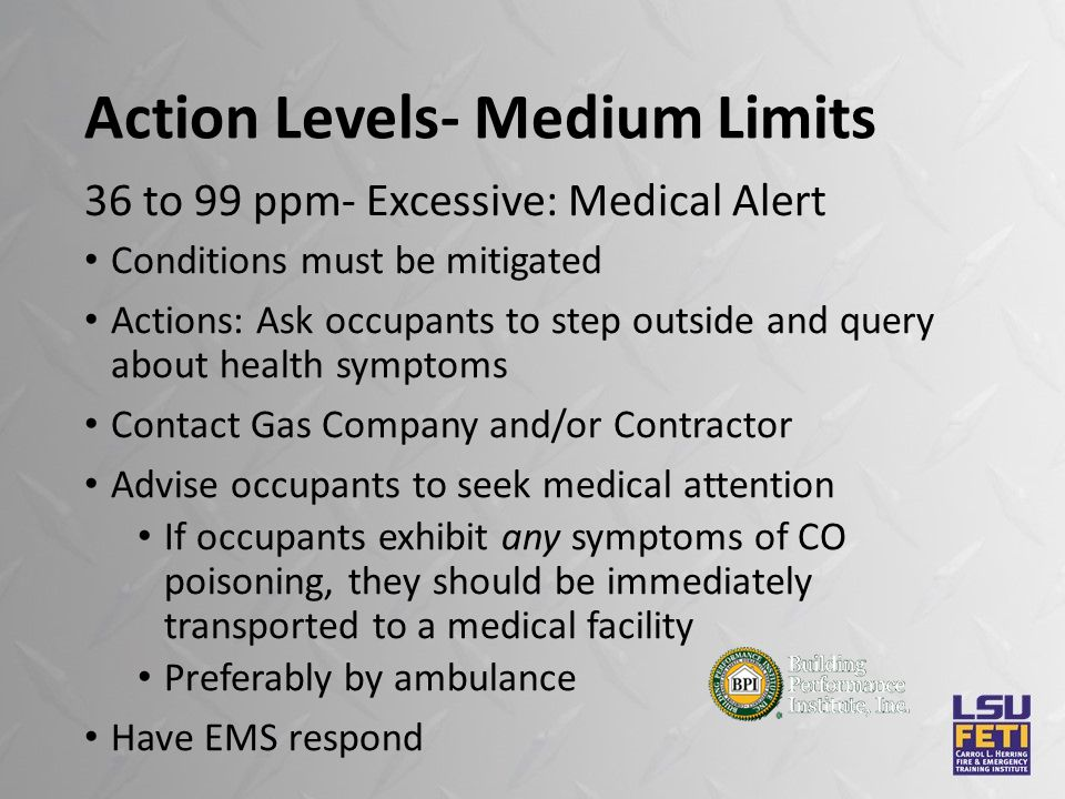 Action Levels- Medium Limits Conditions must be mitigated Actions: Ask occupants to step outside and query about health symptoms Contact Gas Company and/or Contractor Advise occupants to seek medical attention If occupants exhibit any symptoms of CO poisoning, they should be immediately transported to a medical facility Preferably by ambulance Have EMS respond 36 to 99 ppm- Excessive: Medical Alert