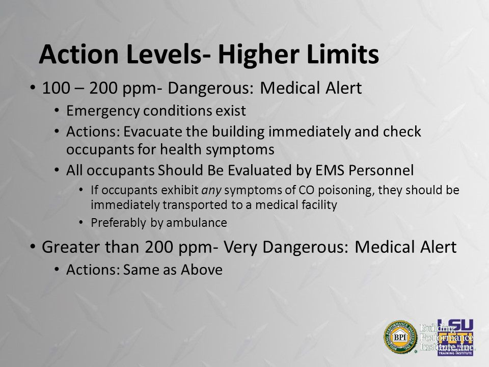 Action Levels- Higher Limits 100 – 200 ppm- Dangerous: Medical Alert Emergency conditions exist Actions: Evacuate the building immediately and check occupants for health symptoms All occupants Should Be Evaluated by EMS Personnel If occupants exhibit any symptoms of CO poisoning, they should be immediately transported to a medical facility Preferably by ambulance Greater than 200 ppm- Very Dangerous: Medical Alert Actions: Same as Above