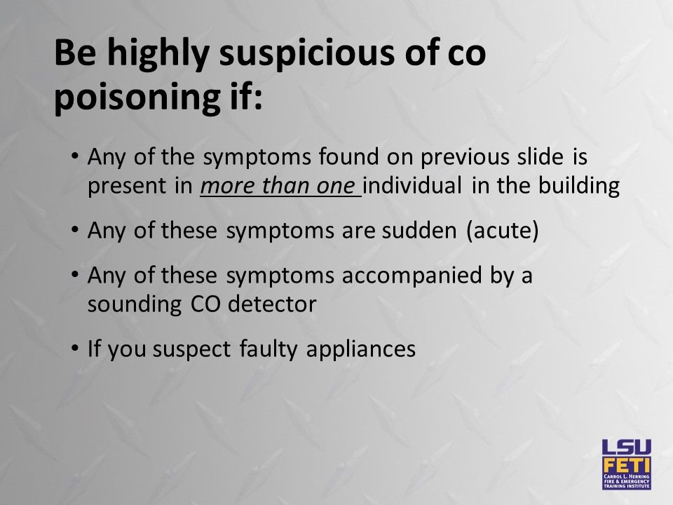 Be highly suspicious of co poisoning if: Any of the symptoms found on previous slide is present in more than one individual in the building Any of these symptoms are sudden (acute) Any of these symptoms accompanied by a sounding CO detector If you suspect faulty appliances