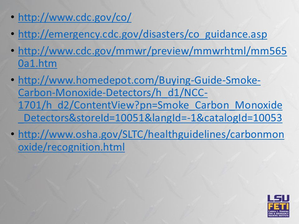 http://www.cdc.gov/co/ http://emergency.cdc.gov/disasters/co_guidance.asp http://www.cdc.gov/mmwr/preview/mmwrhtml/mm565 0a1.htm http://www.cdc.gov/mmwr/preview/mmwrhtml/mm565 0a1.htm http://www.homedepot.com/Buying-Guide-Smoke- Carbon-Monoxide-Detectors/h_d1/NCC- 1701/h_d2/ContentView?pn=Smoke_Carbon_Monoxide _Detectors&storeId=10051&langId=-1&catalogId=10053 http://www.homedepot.com/Buying-Guide-Smoke- Carbon-Monoxide-Detectors/h_d1/NCC- 1701/h_d2/ContentView?pn=Smoke_Carbon_Monoxide _Detectors&storeId=10051&langId=-1&catalogId=10053 http://www.osha.gov/SLTC/healthguidelines/carbonmon oxide/recognition.html http://www.osha.gov/SLTC/healthguidelines/carbonmon oxide/recognition.html