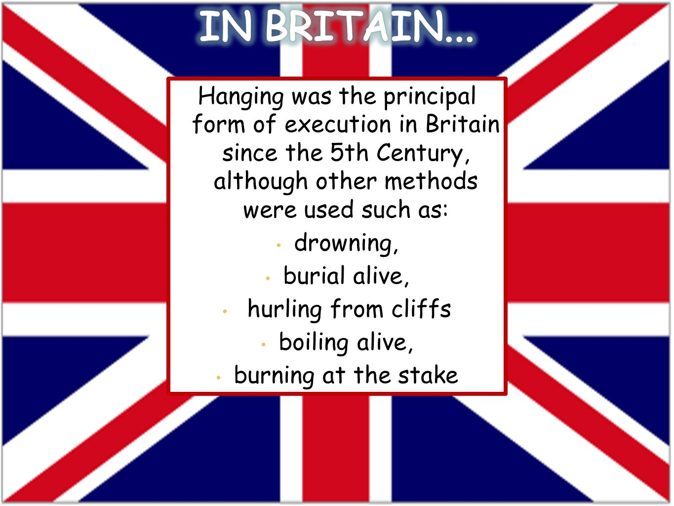 Hanging was the principal form of execution in Britain since the 5th Century, although other methods were used such as: drowning, burial alive, hurling from cliffs boiling alive, burning at the stake