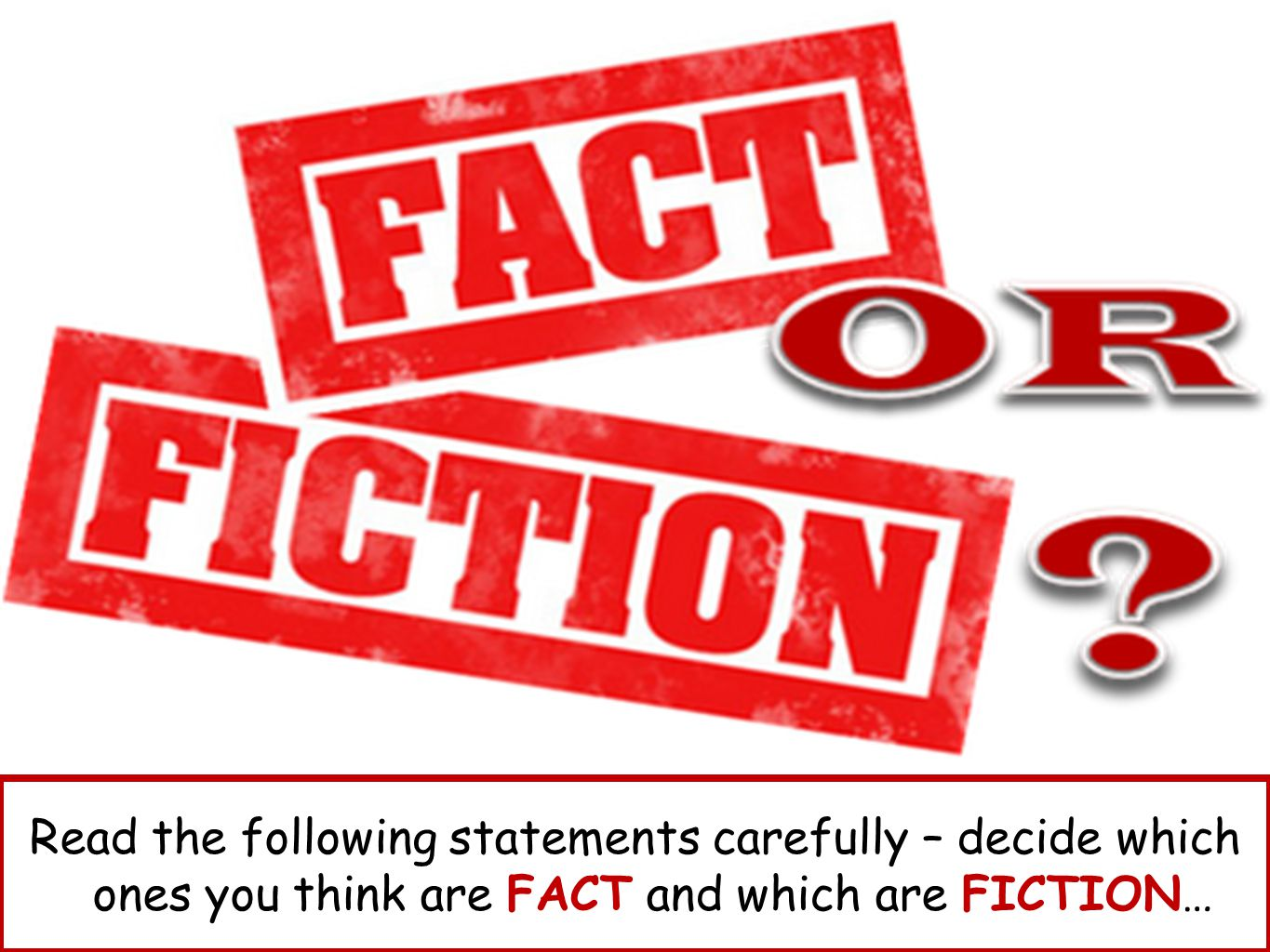 Read the following statements carefully – decide which ones you think are FACT and which are FICTION…