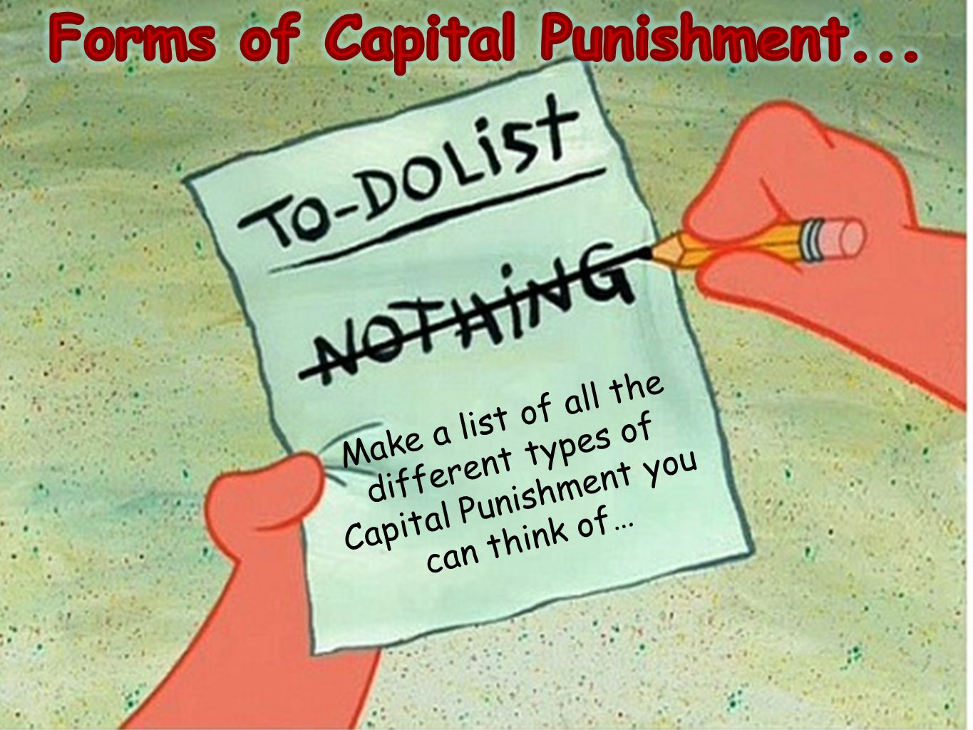 Make a list of all the different types of Capital Punishment you can think of…