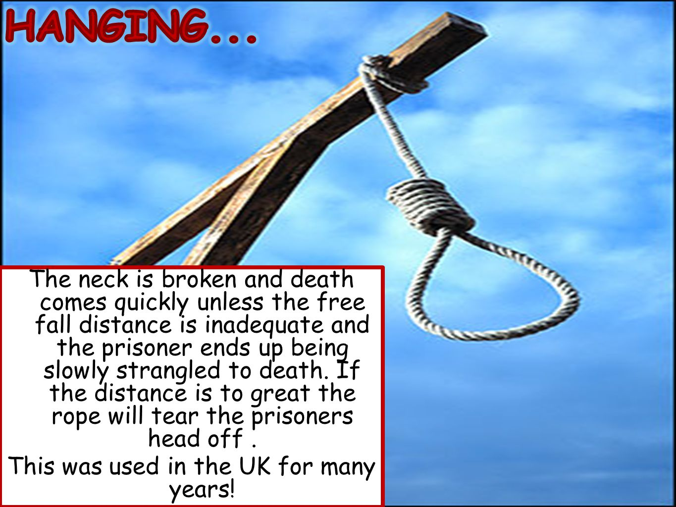 The neck is broken and death comes quickly unless the free fall distance is inadequate and the prisoner ends up being slowly strangled to death.