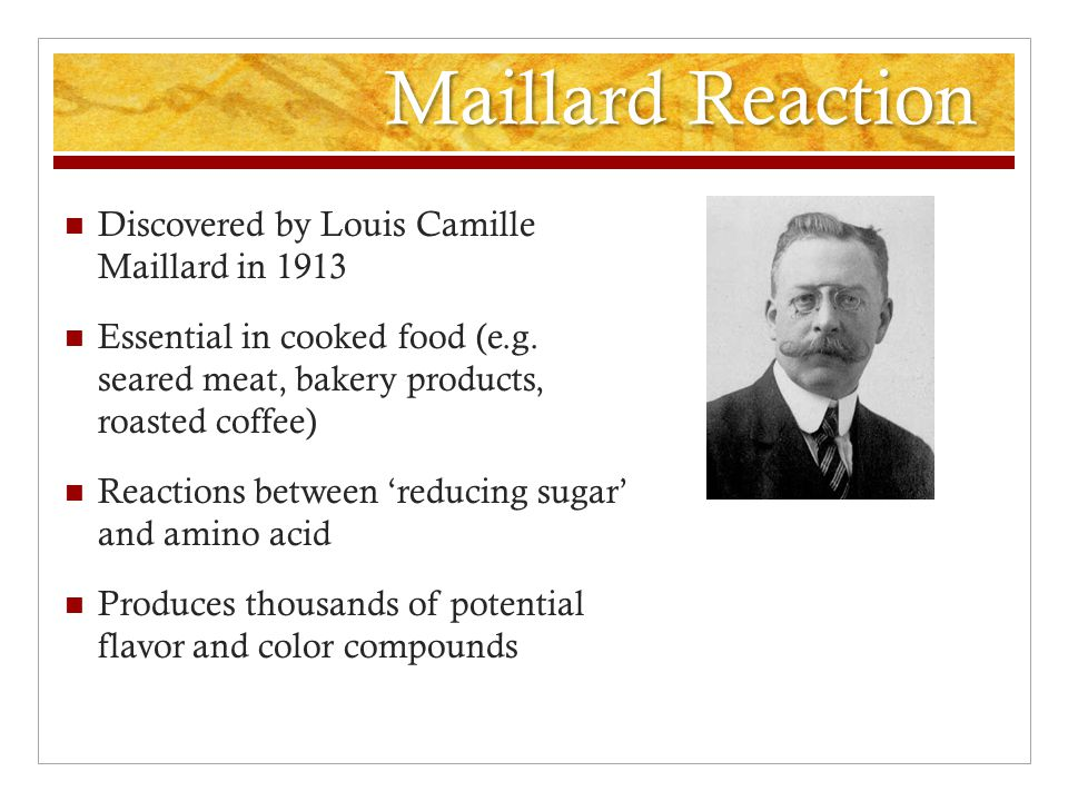 Maillard Reaction Discovered by Louis Camille Maillard in 1913 Essential in cooked food (e.g.