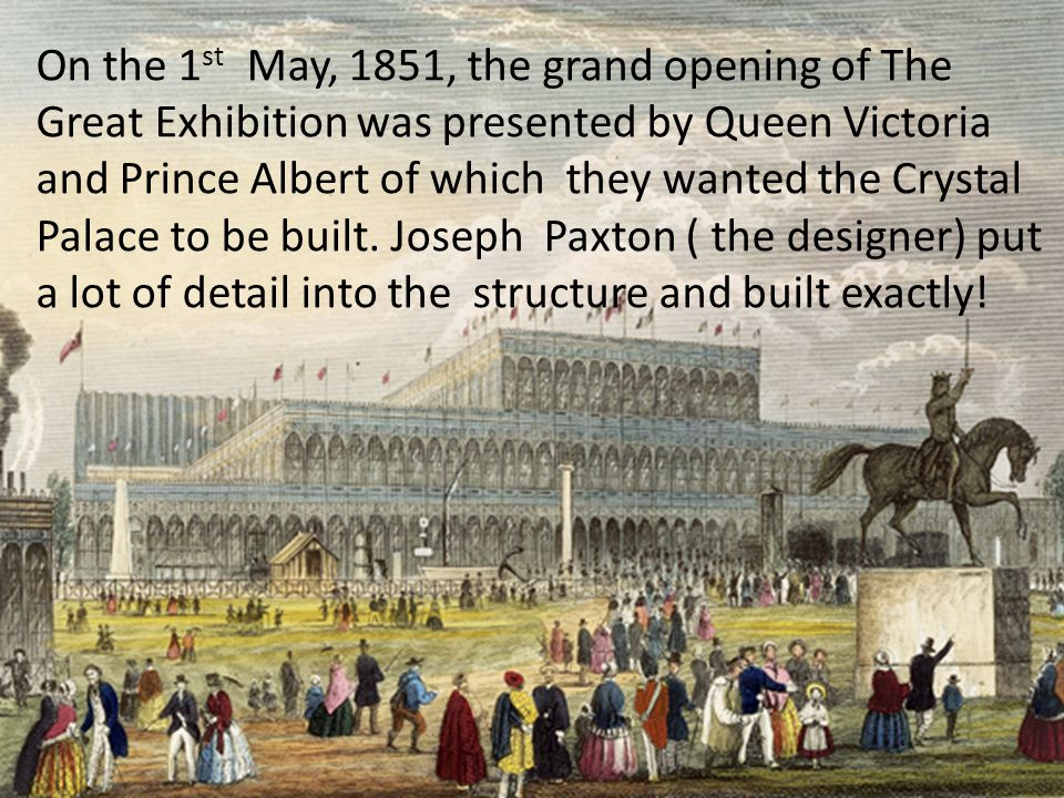 On the 1 st May, 1851, the grand opening of The Great Exhibition was presented by Queen Victoria and Prince Albert of which they wanted the Crystal Palace to be built.