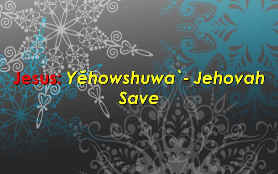 Jesus: Yĕhowshuwa`- Jehovah Save