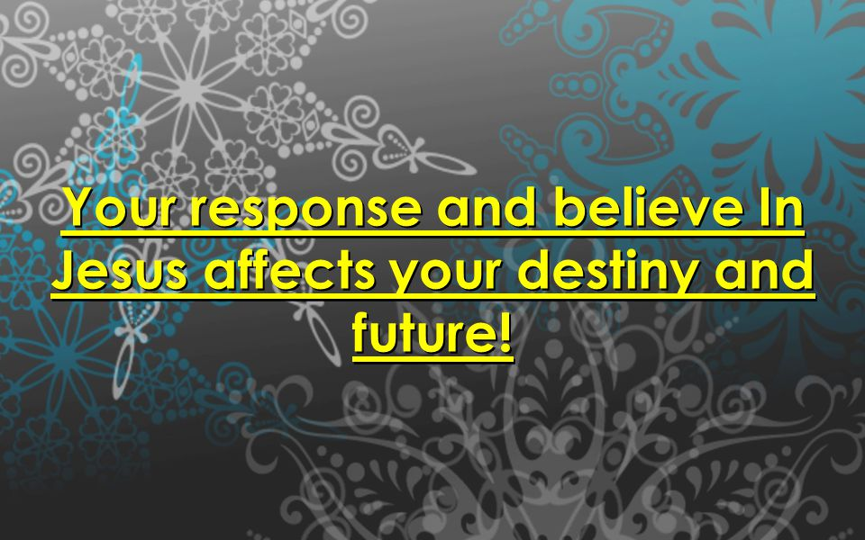 Your response and believe In Jesus affects your destiny and future!