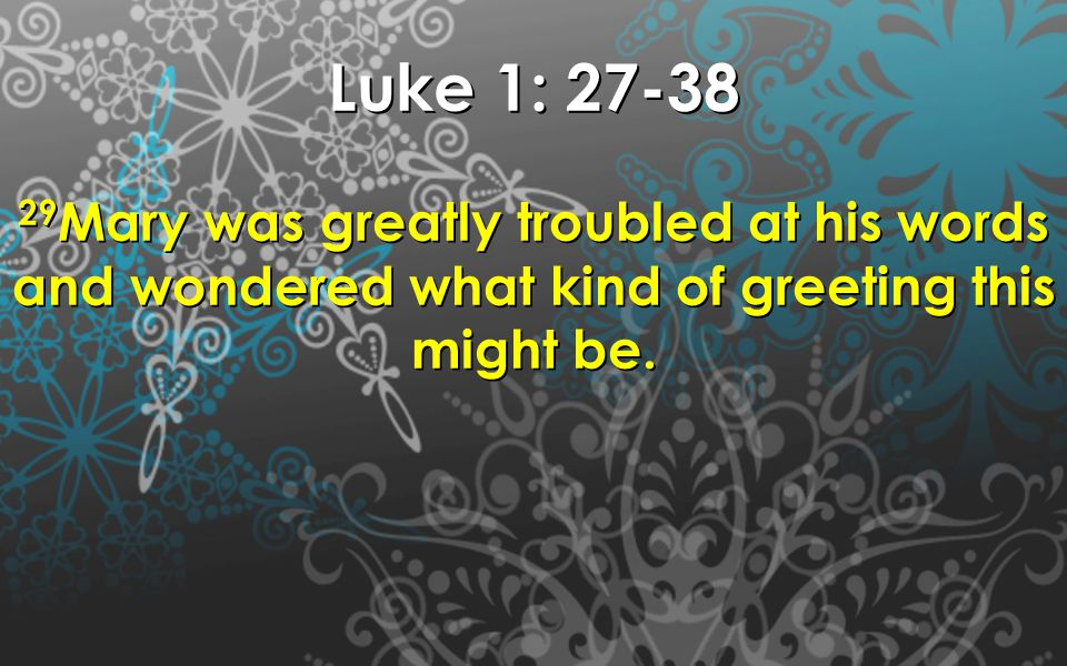 Luke 1: 27-38 29 Mary was greatly troubled at his words and wondered what kind of greeting this might be.