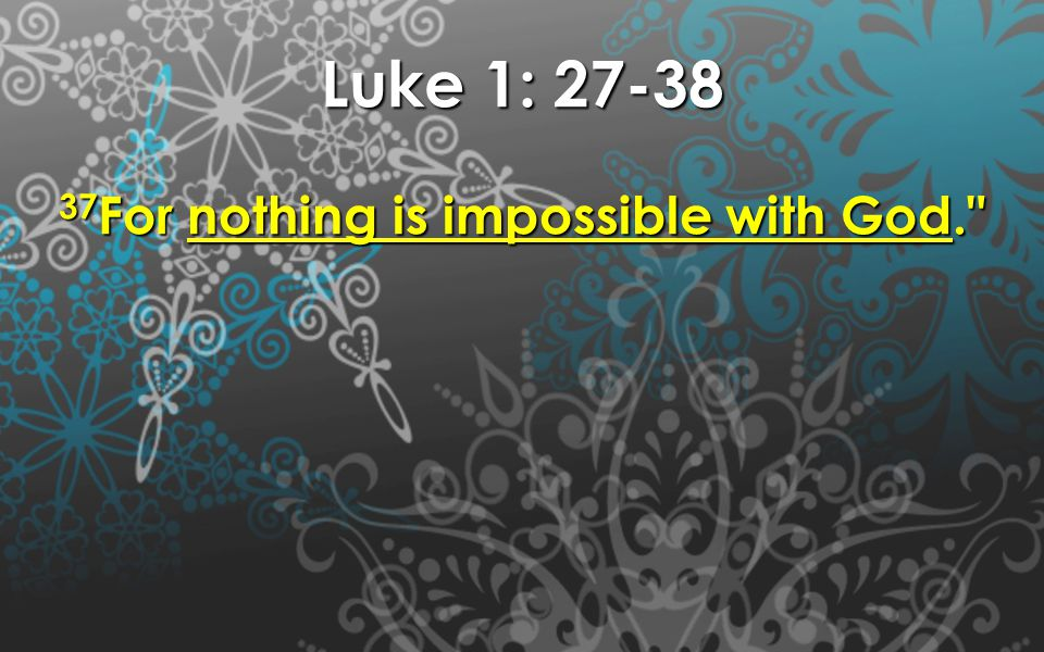 Luke 1: 27-38 37 For nothing is impossible with God.