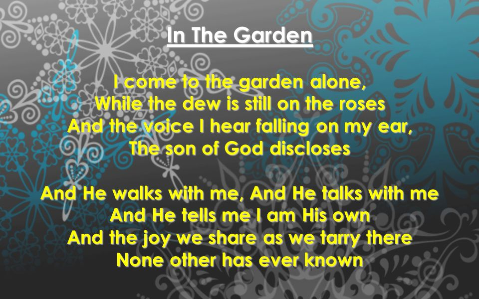 In The Garden I come to the garden alone, While the dew is still on the roses And the voice I hear falling on my ear, The son of God discloses And He