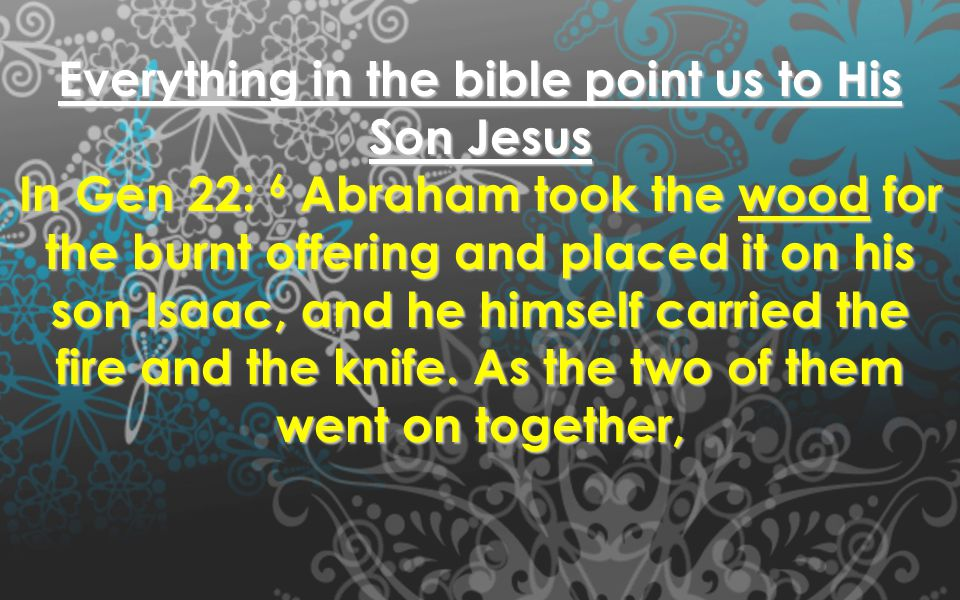 Everything in the bible point us to His Son Jesus In Gen 22: 6 Abraham took the wood for the burnt offering and placed it on his son Isaac, and he him