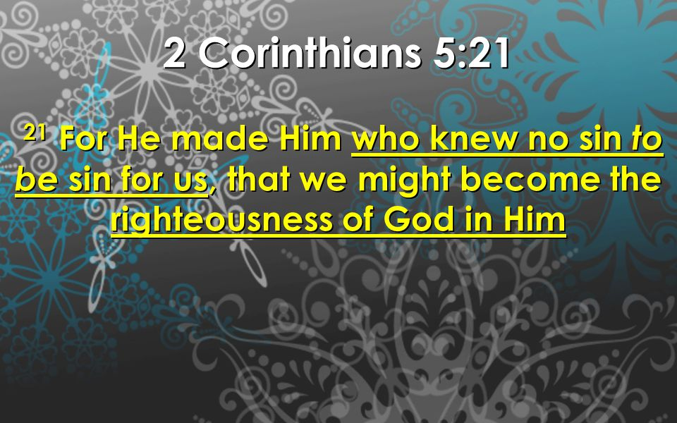 2 Corinthians 5:21 21 For He made Him who knew no sin to be sin for us, that we might become the righteousness of God in Him 21 For He made Him who kn