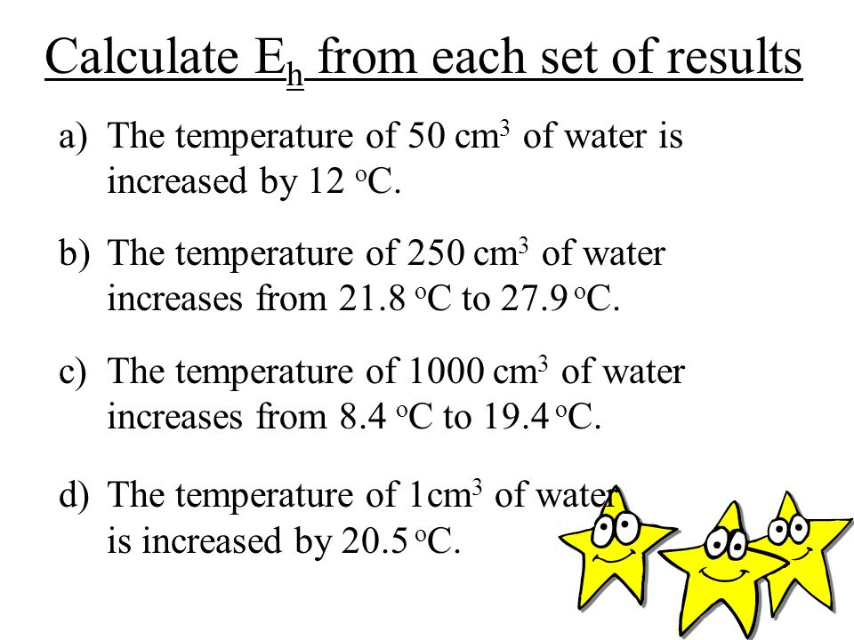 Calculate E h from each set of results a)The temperature of 50 cm 3 of water is increased by 12 o C.