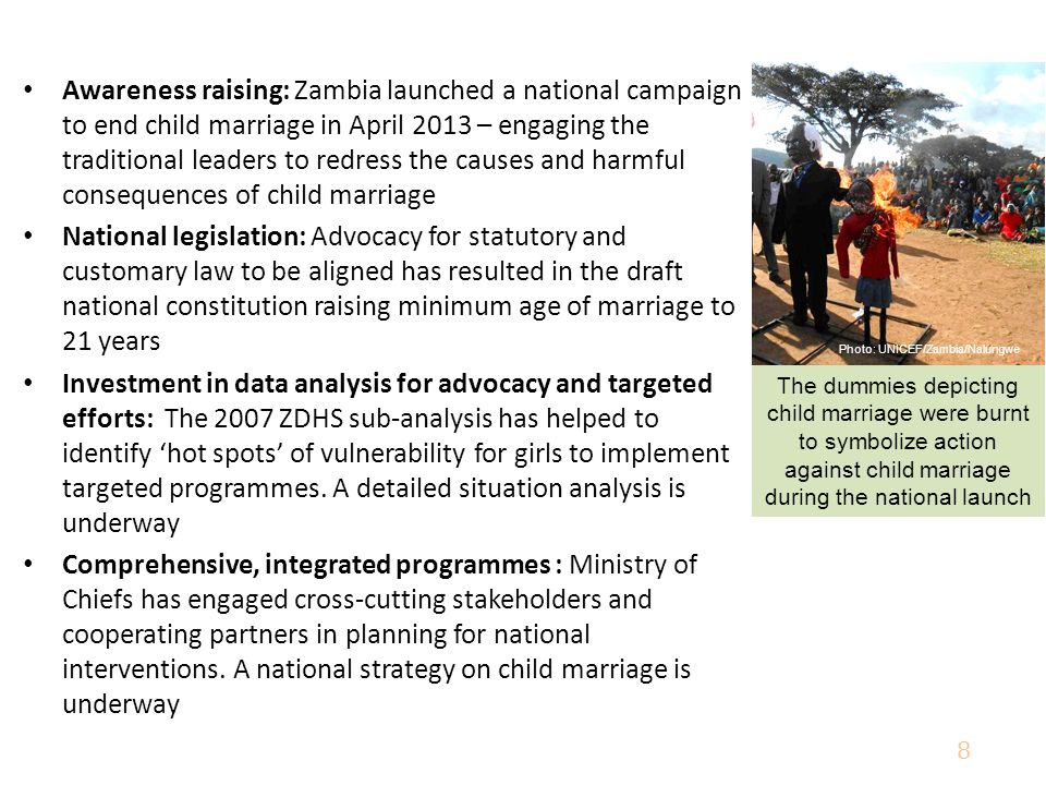 Awareness raising: Zambia launched a national campaign to end child marriage in April 2013 – engaging the traditional leaders to redress the causes and harmful consequences of child marriage National legislation: Advocacy for statutory and customary law to be aligned has resulted in the draft national constitution raising minimum age of marriage to 21 years Investment in data analysis for advocacy and targeted efforts: The 2007 ZDHS sub-analysis has helped to identify 'hot spots' of vulnerability for girls to implement targeted programmes.