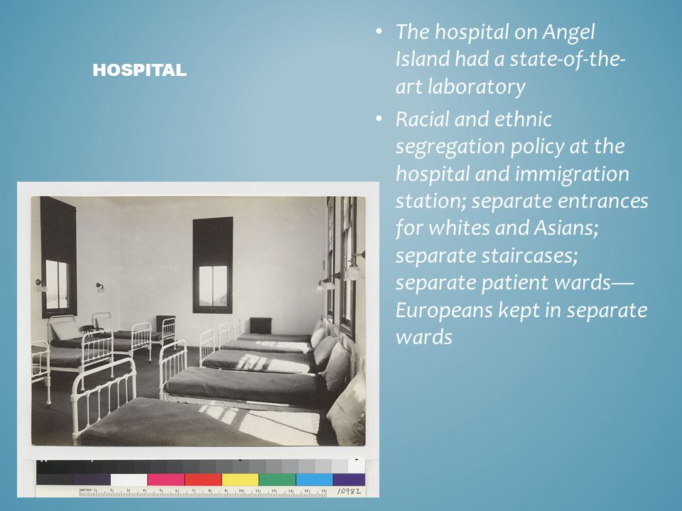 The hospital on Angel Island had a state-of-the- art laboratory Racial and ethnic segregation policy at the hospital and immigration station; separate entrances for whites and Asians; separate staircases; separate patient wards— Europeans kept in separate wards HOSPITAL