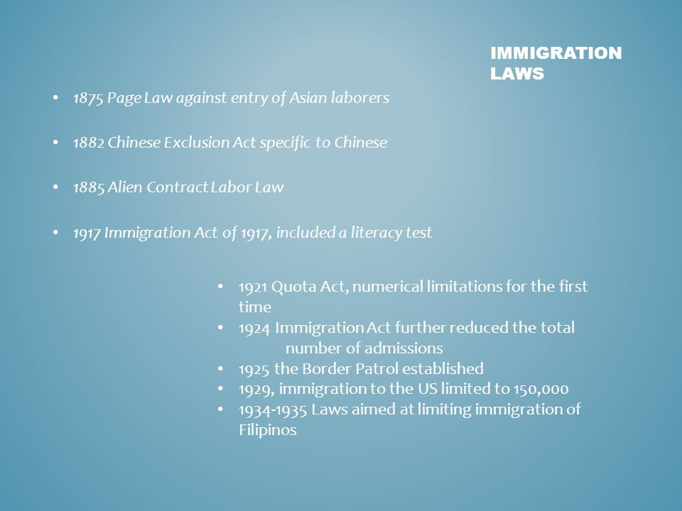 IMMIGRATION LAWS 1875 Page Law against entry of Asian laborers 1882 Chinese Exclusion Act specific to Chinese 1885 Alien Contract Labor Law 1917 Immigration Act of 1917, included a literacy test 1921 Quota Act, numerical limitations for the first time 1924 Immigration Act further reduced the total number of admissions 1925 the Border Patrol established 1929, immigration to the US limited to 150,000 1934-1935 Laws aimed at limiting immigration of Filipinos