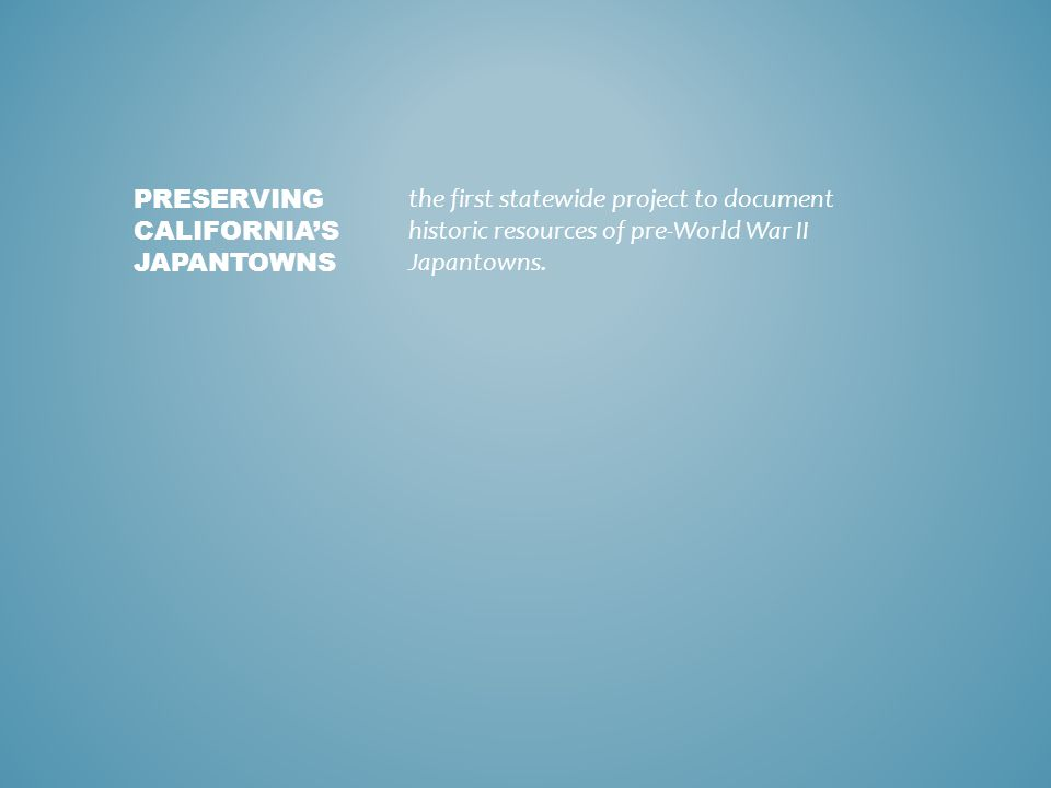 the first statewide project to document historic resources of pre-World War II Japantowns.