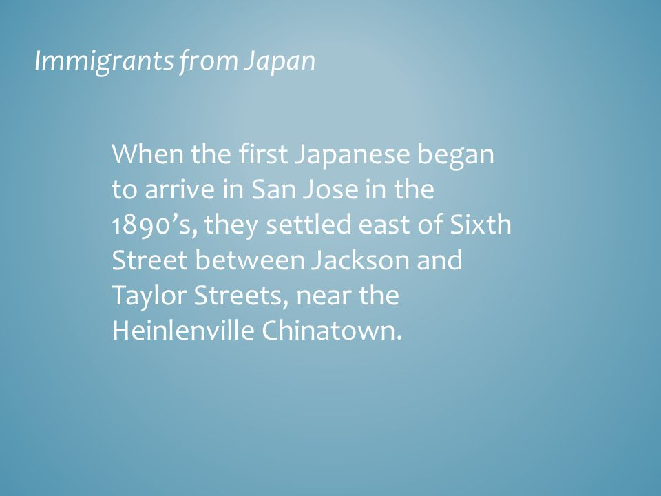 Immigrants from Japan When the first Japanese began to arrive in San Jose in the 1890's, they settled east of Sixth Street between Jackson and Taylor Streets, near the Heinlenville Chinatown.