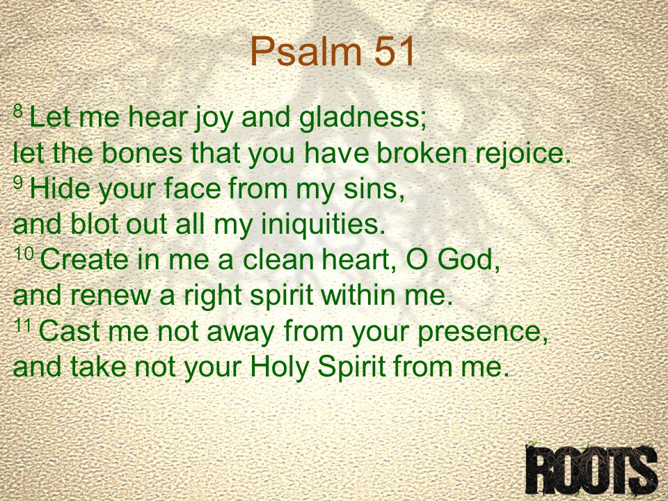 Psalm 51 8 Let me hear joy and gladness; let the bones that you have broken rejoice.
