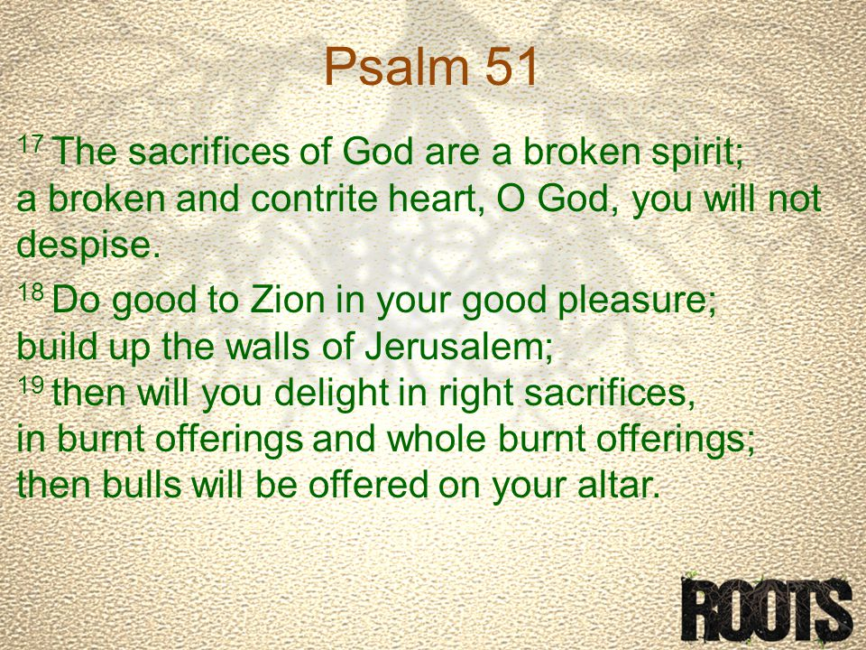 Psalm 51 17 The sacrifices of God are a broken spirit; a broken and contrite heart, O God, you will not despise.