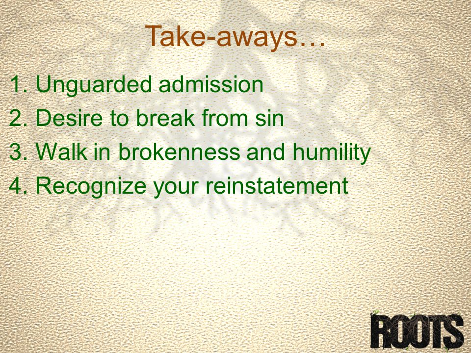Take-aways… 1.Unguarded admission 2.Desire to break from sin 3.Walk in brokenness and humility 4.Recognize your reinstatement