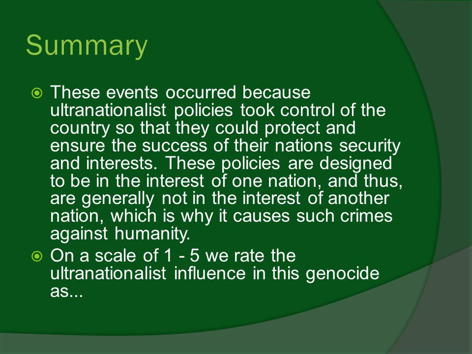 Summary  These events occurred because ultranationalist policies took control of the country so that they could protect and ensure the success of their nations security and interests.