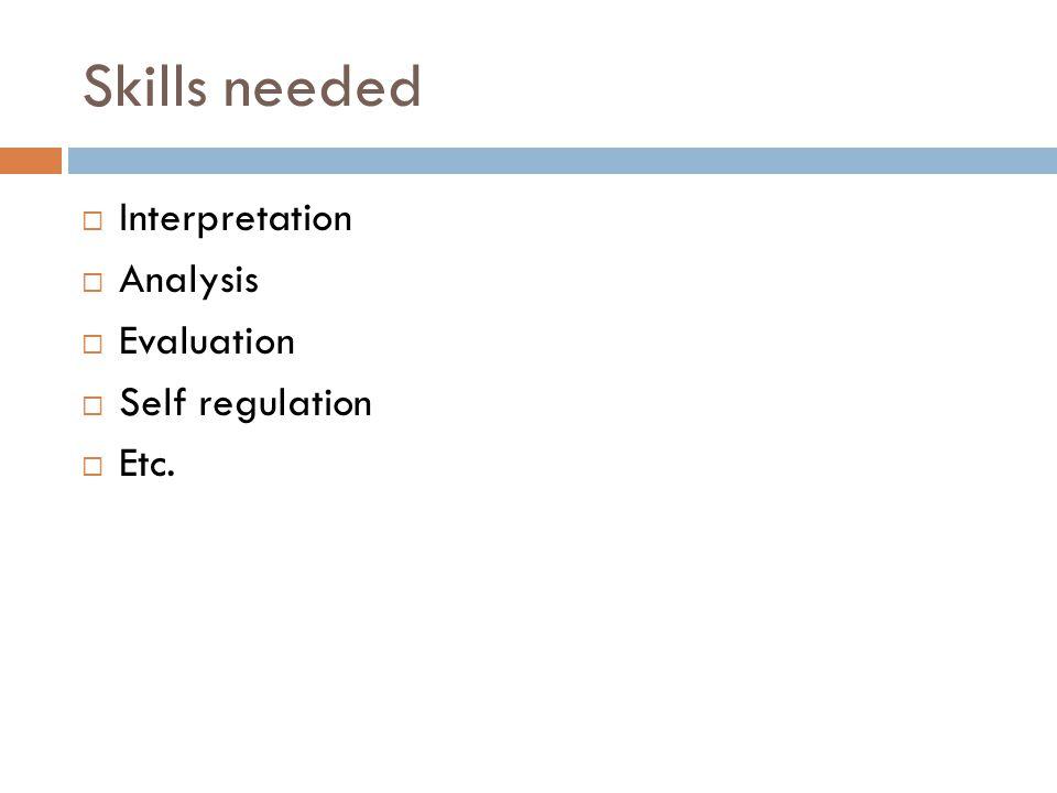 Skills needed  Interpretation  Analysis  Evaluation  Self regulation  Etc.