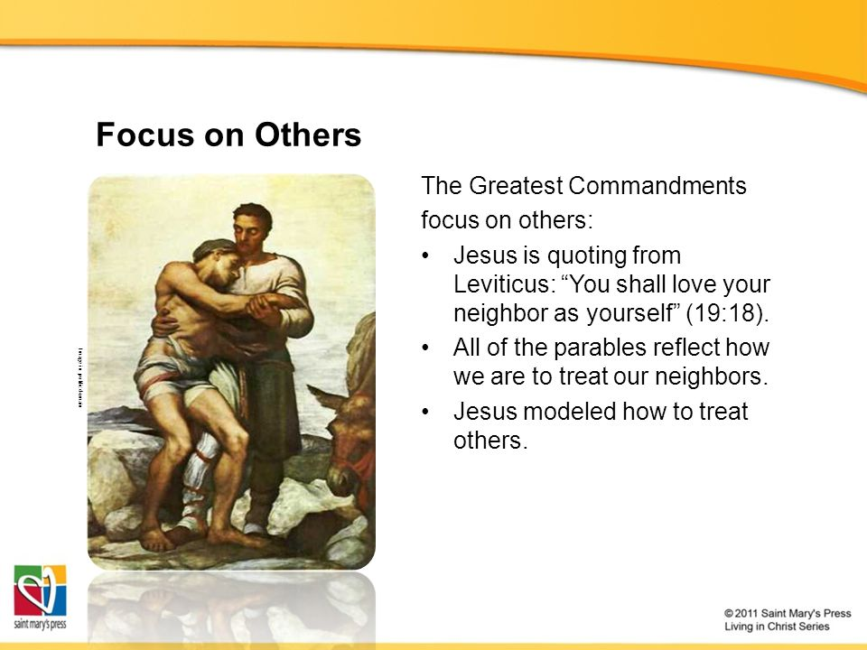 Focus on Others The Greatest Commandments focus on others: Jesus is quoting from Leviticus: You shall love your neighbor as yourself (19:18).