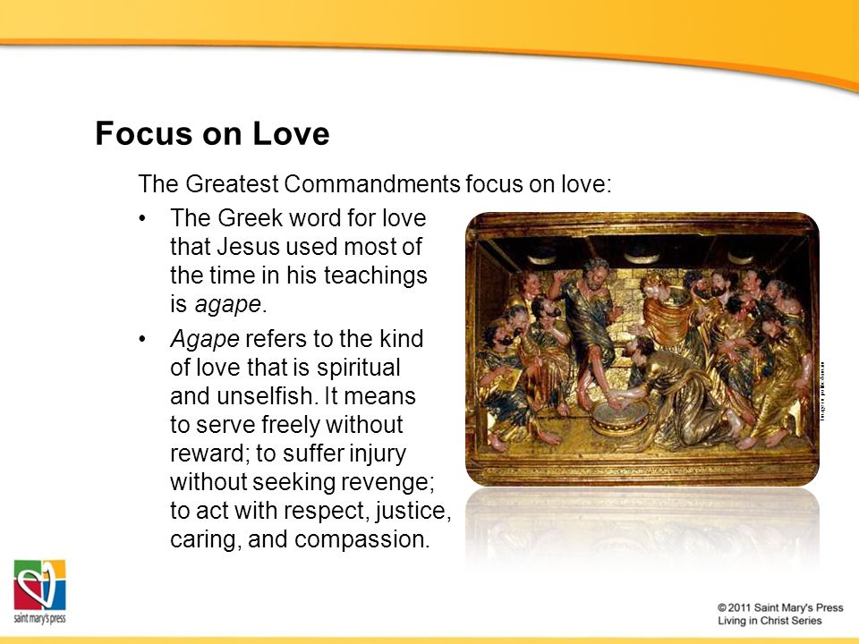 Focus on Love The Greatest Commandments focus on love: The Greek word for love that Jesus used most of the time in his teachings is agape.