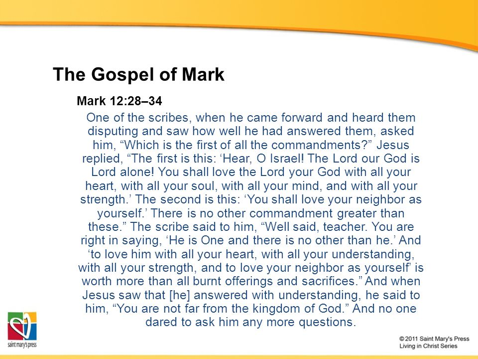 The Gospel of Mark Mark 12:28–34 One of the scribes, when he came forward and heard them disputing and saw how well he had answered them, asked him, Which is the first of all the commandments Jesus replied, The first is this: 'Hear, O Israel.