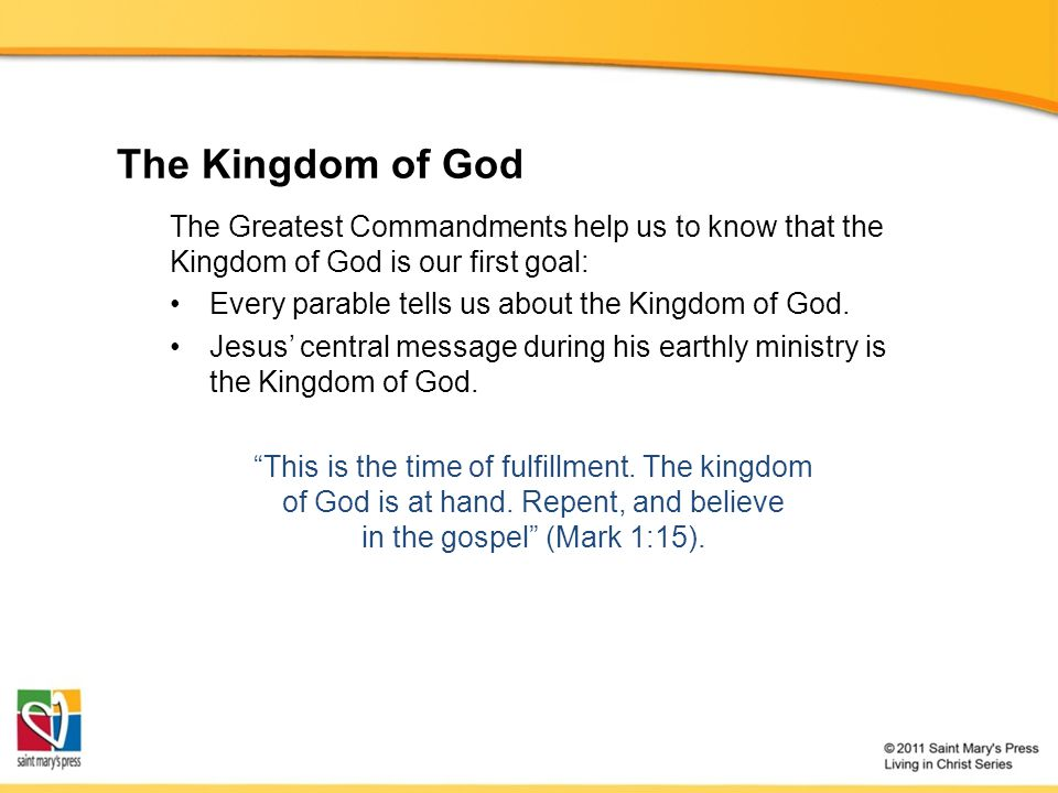 The Kingdom of God The Greatest Commandments help us to know that the Kingdom of God is our first goal: Every parable tells us about the Kingdom of God.