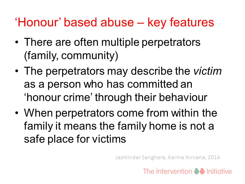 'Honour' based abuse – key features There are often multiple perpetrators (family, community) The perpetrators may describe the victim as a person who