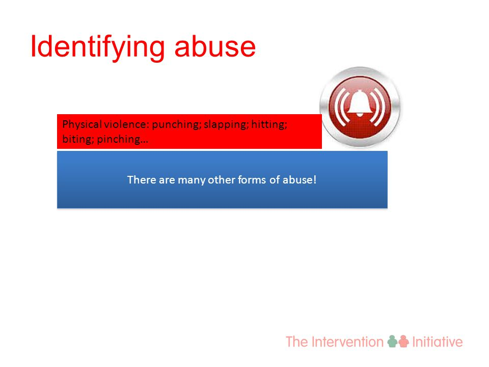 Identifying abuse Physical violence: punching; slapping; hitting; biting; pinching… There are many other forms of abuse!