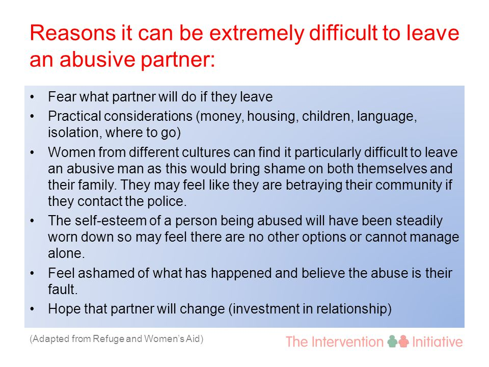 Reasons it can be extremely difficult to leave an abusive partner: Fear what partner will do if they leave Practical considerations (money, housing, c