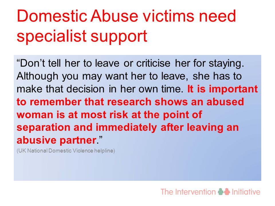 "Domestic Abuse victims need specialist support ""Don't tell her to leave or criticise her for staying. Although you may want her to leave, she has to m"