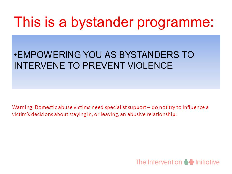 This is a bystander programme: EMPOWERING YOU AS BYSTANDERS TO INTERVENE TO PREVENT VIOLENCE Warning: Domestic abuse victims need specialist support –
