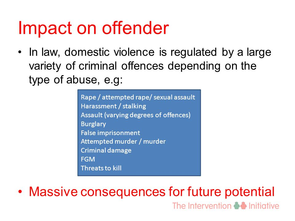 Impact on offender In law, domestic violence is regulated by a large variety of criminal offences depending on the type of abuse, e.g: Massive consequ